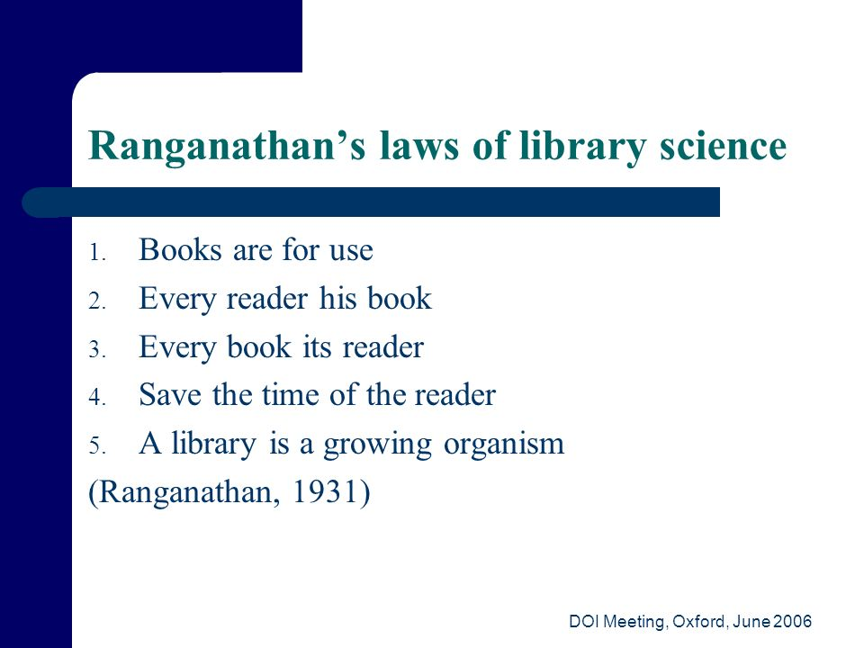 DOI Meeting, Oxford, June 2006 Ranganathans laws of library science 1. Books are for use 2. Every reader his book 3. Every book its reader 4. Save the