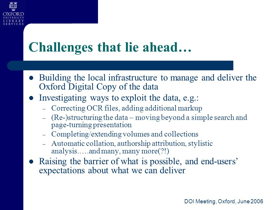 DOI Meeting, Oxford, June 2006 Challenges that lie ahead… Building the local infrastructure to manage and deliver the Oxford Digital Copy of the data