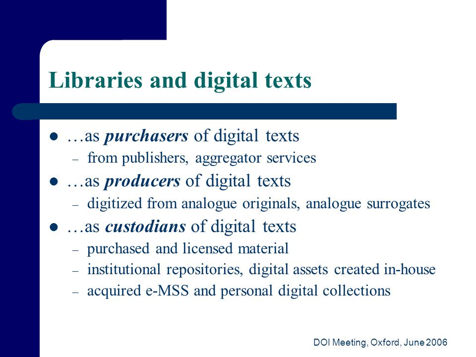DOI Meeting, Oxford, June 2006 Libraries and digital texts …as purchasers of digital texts – from publishers, aggregator services …as producers of dig