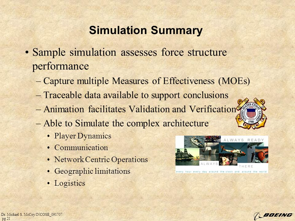 Dr. Michael S. McCoy/INCOSE_091707/ pg 21 Simulation Summary Sample simulation assesses force structure performance –Capture multiple Measures of Effe