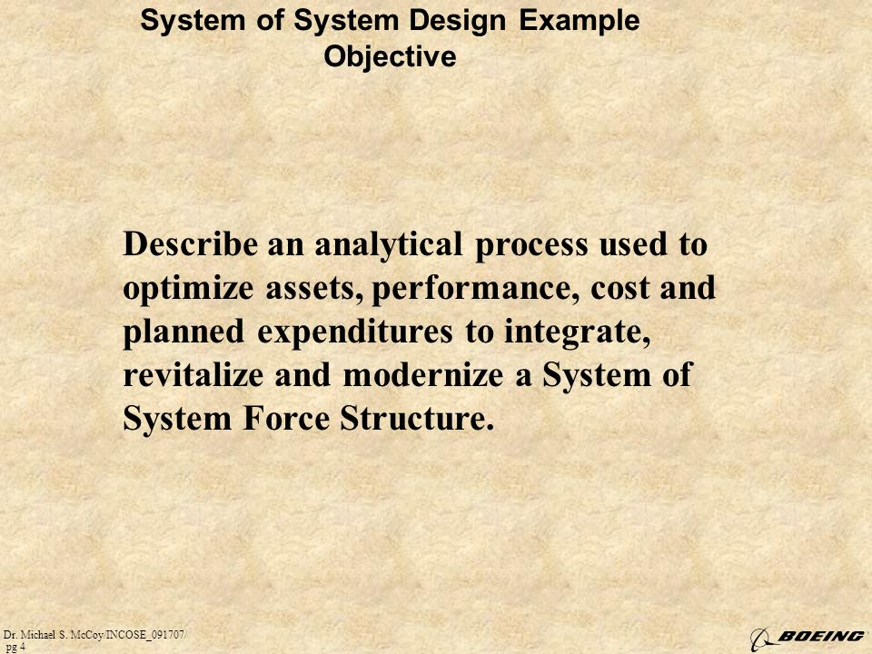 Dr. Michael S. McCoy/INCOSE_091707/ pg 4 System of System Design Example Objective Describe an analytical process used to optimize assets, performance