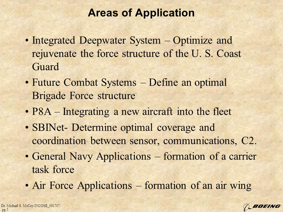Dr. Michael S. McCoy/INCOSE_091707/ pg 5 Areas of Application Integrated Deepwater System – Optimize and rejuvenate the force structure of the U. S. C