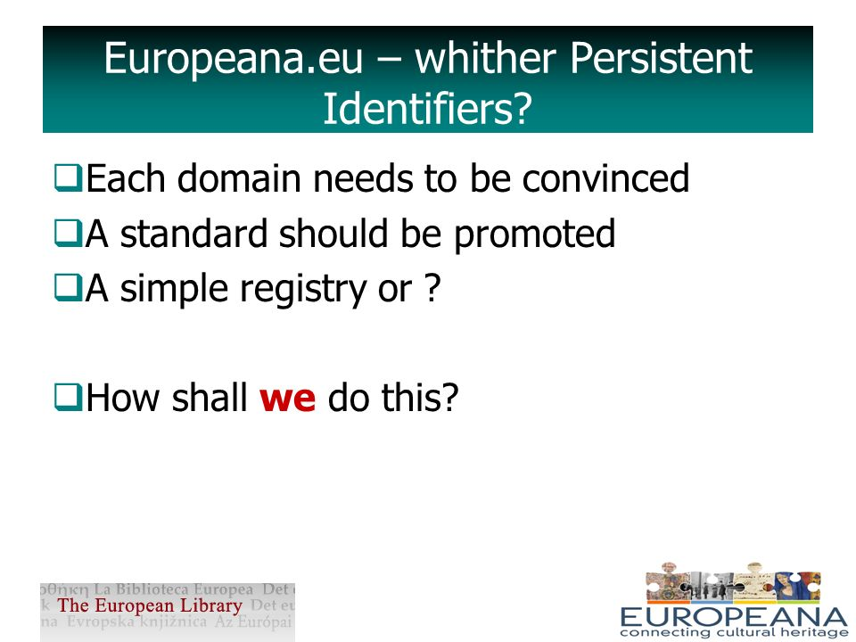 Huge amount of digitised material Need Persistent Identifiers to: prevent broken links, ensure appropriate copy Europeana.eu and Persistent Identifiers
