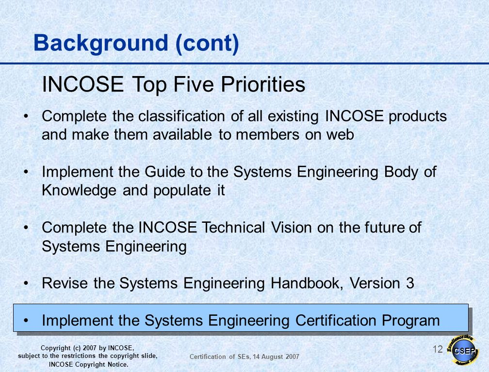 CSEP Copyright (c) 2007 by INCOSE, subject to the restrictions the copyright slide, INCOSE Copyright Notice. Certification of SEs, 14 August 2007 11 B