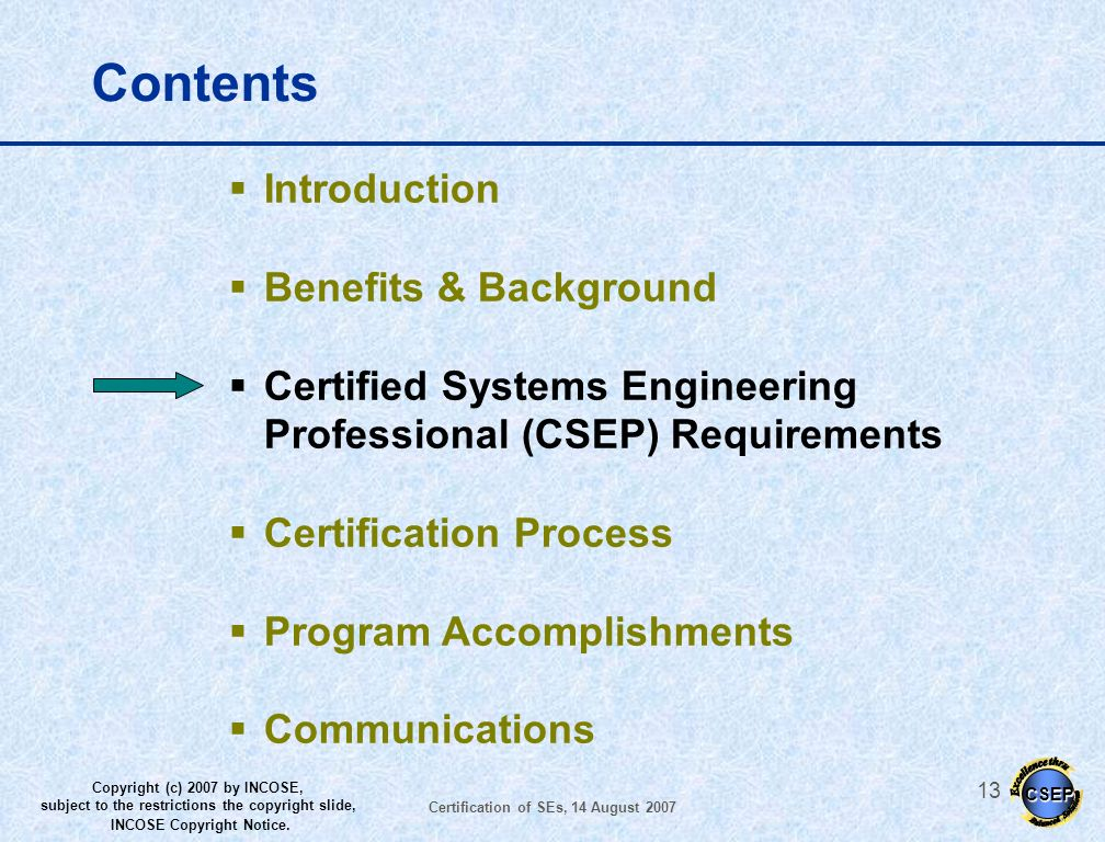 CSEP Copyright (c) 2007 by INCOSE, subject to the restrictions the copyright slide, INCOSE Copyright Notice. Certification of SEs, 14 August 2007 12 B