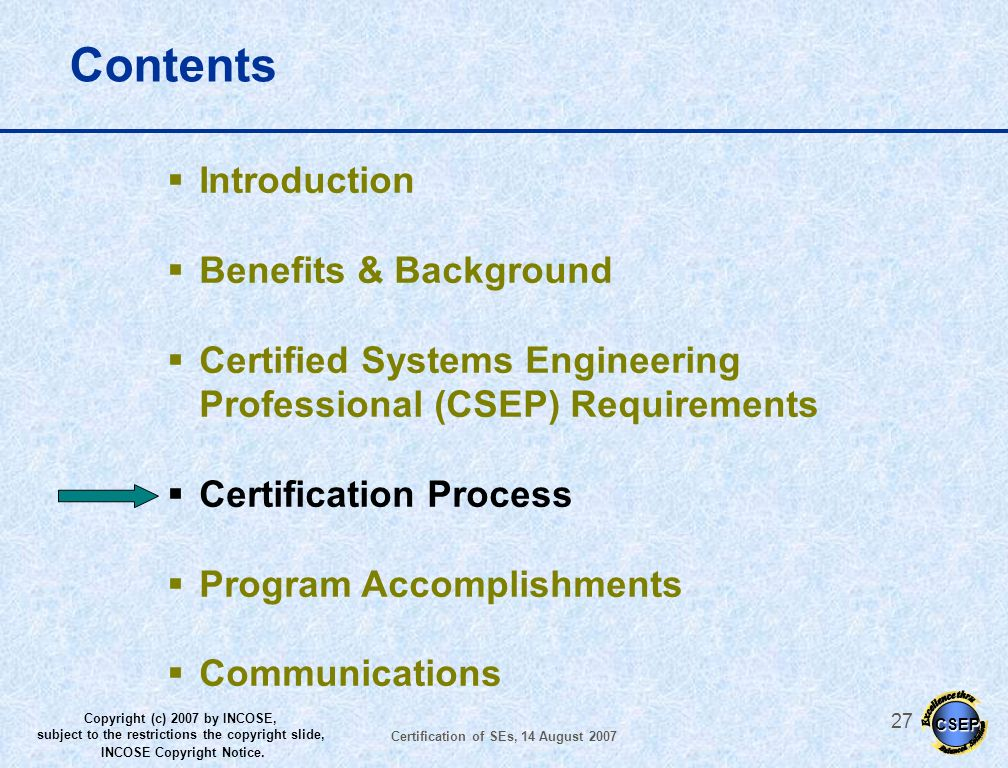 CSEP Copyright (c) 2007 by INCOSE, subject to the restrictions the copyright slide, INCOSE Copyright Notice. Certification of SEs, 14 August 2007 26 E