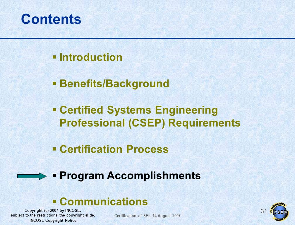 CSEP Copyright (c) 2007 by INCOSE, subject to the restrictions the copyright slide, INCOSE Copyright Notice. Certification of SEs, 14 August 2007 30 E
