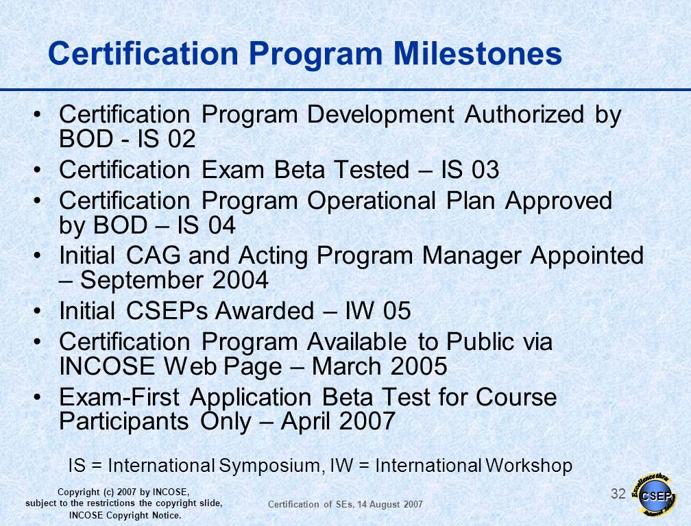 CSEP Copyright (c) 2007 by INCOSE, subject to the restrictions the copyright slide, INCOSE Copyright Notice. Certification of SEs, 14 August 2007 31 C