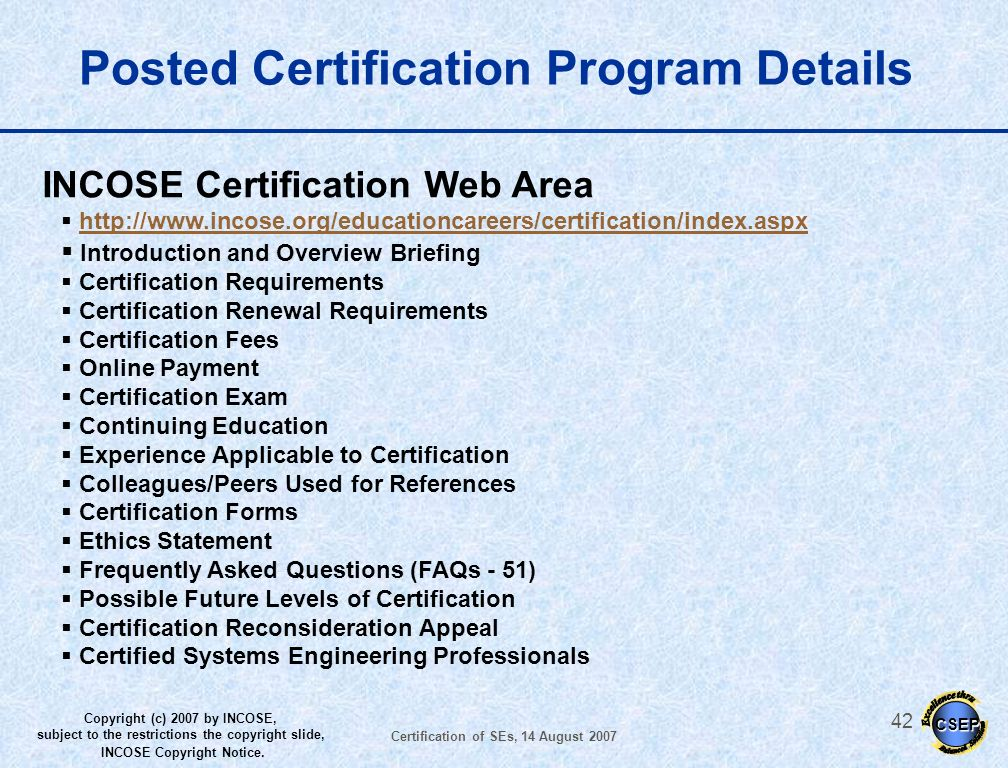 CSEP Copyright (c) 2007 by INCOSE, subject to the restrictions the copyright slide, INCOSE Copyright Notice. Certification of SEs, 14 August 2007 41 W