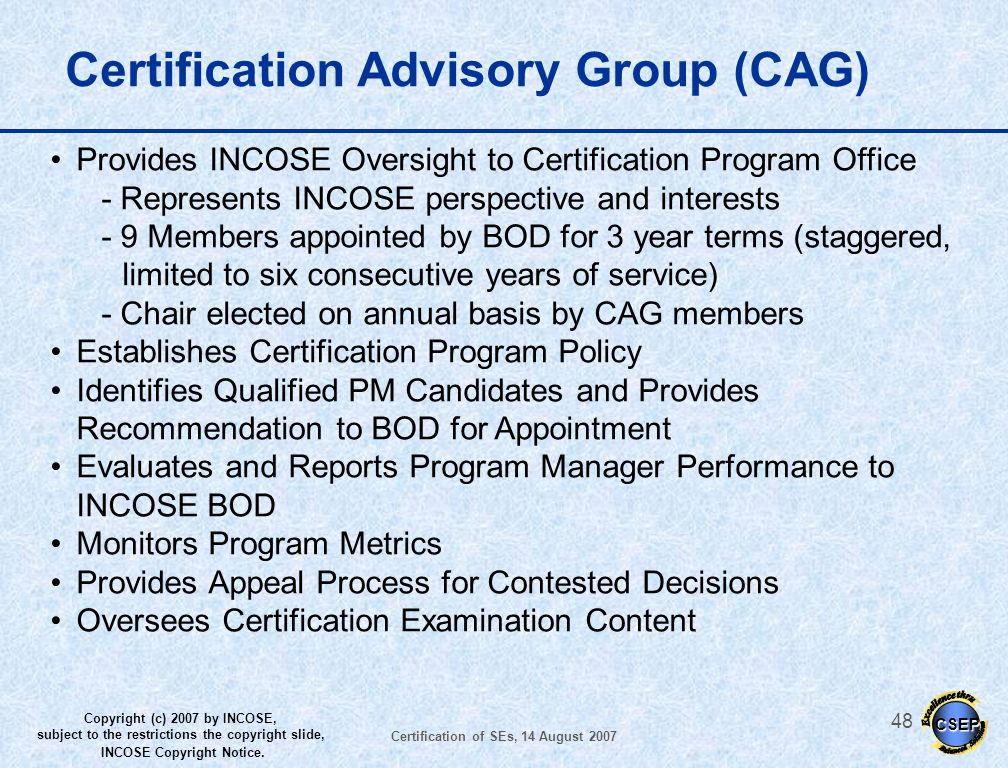 CSEP Copyright (c) 2007 by INCOSE, subject to the restrictions the copyright slide, INCOSE Copyright Notice. Certification of SEs, 14 August 2007 47 P