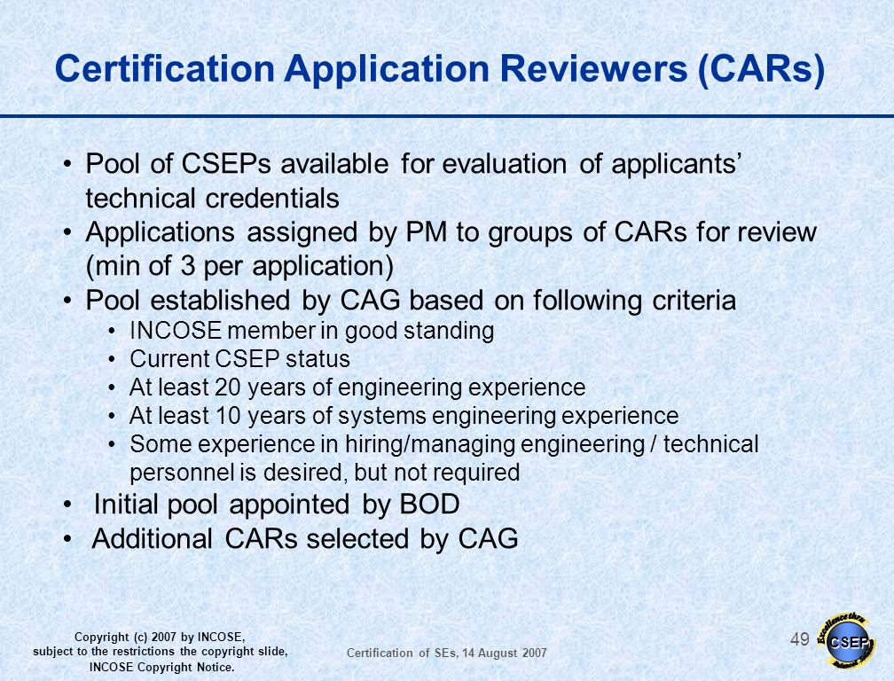 CSEP Copyright (c) 2007 by INCOSE, subject to the restrictions the copyright slide, INCOSE Copyright Notice. Certification of SEs, 14 August 2007 48 C