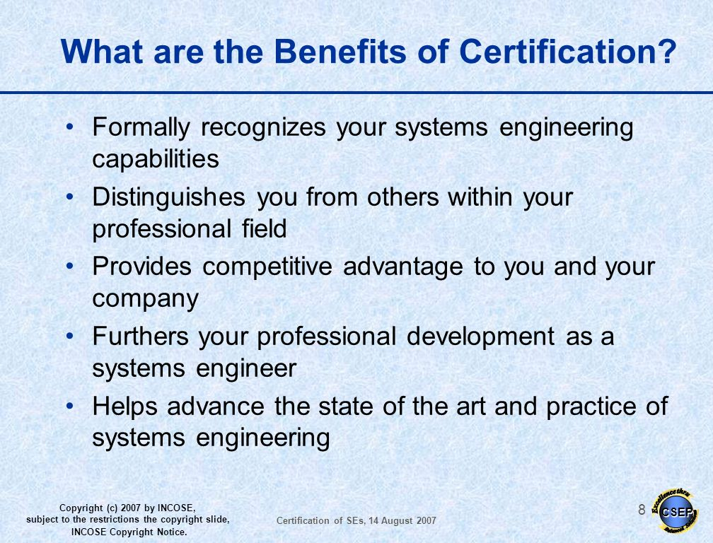 CSEP Copyright (c) 2007 by INCOSE, subject to the restrictions the copyright slide, INCOSE Copyright Notice. Certification of SEs, 14 August 2007 7 Co