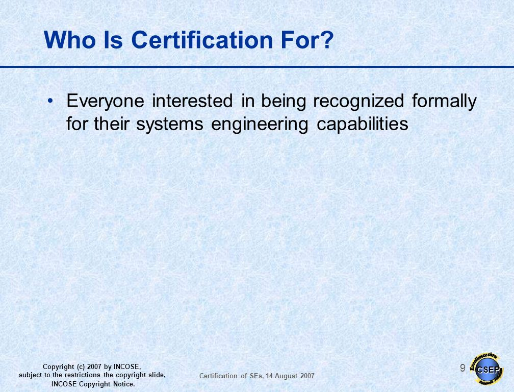 CSEP Copyright (c) 2007 by INCOSE, subject to the restrictions the copyright slide, INCOSE Copyright Notice. Certification of SEs, 14 August 2007 8 Wh