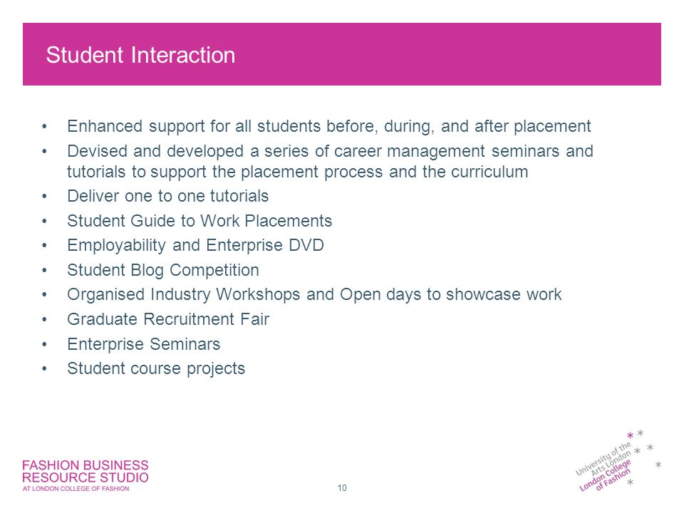 10 Student Interaction Enhanced support for all students before, during, and after placement Devised and developed a series of career management seminars and tutorials to support the placement process and the curriculum Deliver one to one tutorials Student Guide to Work Placements Employability and Enterprise DVD Student Blog Competition Organised Industry Workshops and Open days to showcase work Graduate Recruitment Fair Enterprise Seminars Student course projects