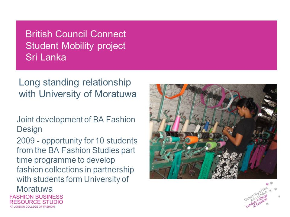 British Council Connect Student Mobility project Sri Lanka Joint development of BA Fashion Design opportunity for 10 students from the BA Fashion Studies part time programme to develop fashion collections in partnership with students form University of Moratuwa Long standing relationship with University of Moratuwa