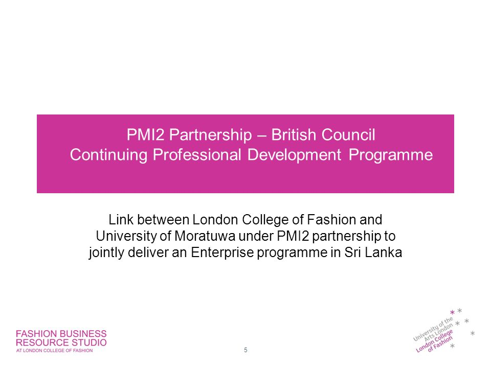 PMI2 Partnership – British Council Continuing Professional Development Programme Link between London College of Fashion and University of Moratuwa under PMI2 partnership to jointly deliver an Enterprise programme in Sri Lanka 5