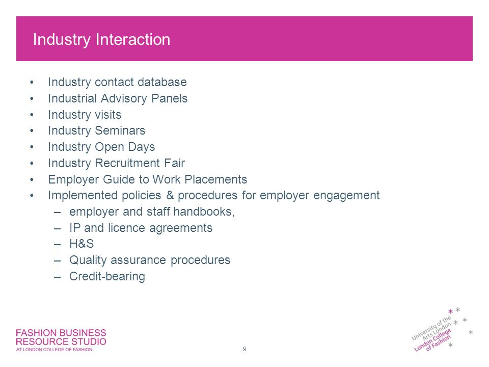9 Industry Interaction Industry contact database Industrial Advisory Panels Industry visits Industry Seminars Industry Open Days Industry Recruitment Fair Employer Guide to Work Placements Implemented policies & procedures for employer engagement –employer and staff handbooks, –IP and licence agreements –H&S –Quality assurance procedures –Credit-bearing