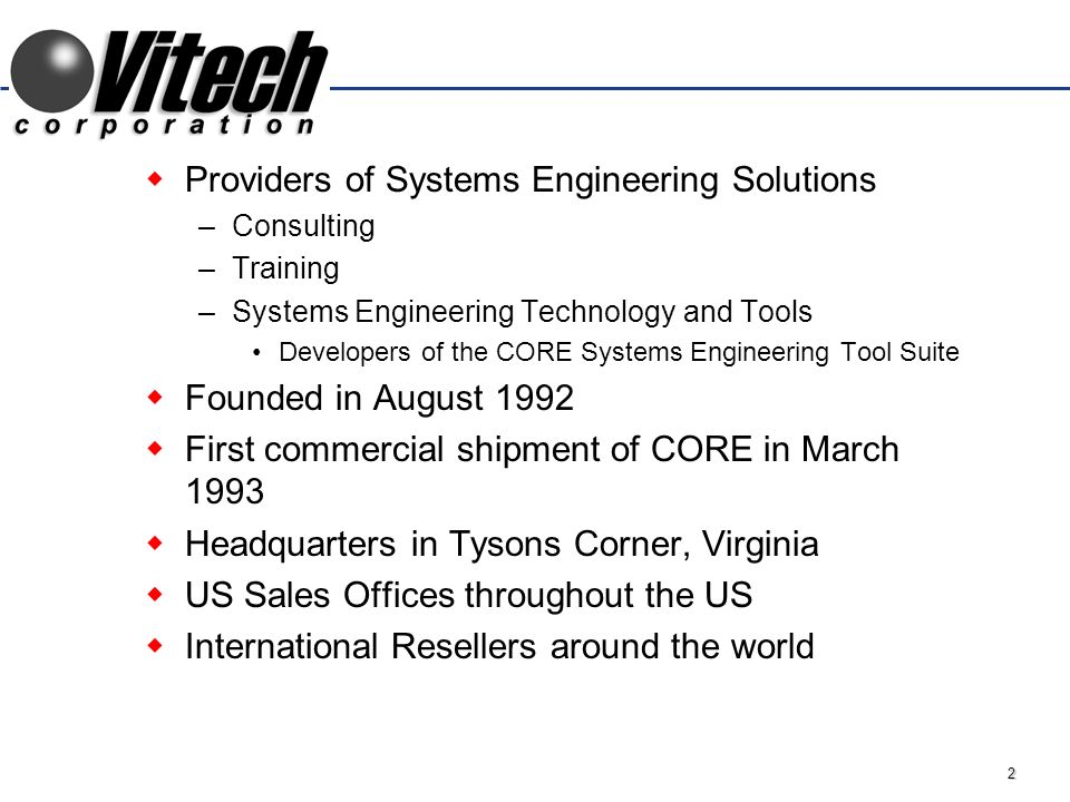 2 Providers of Systems Engineering Solutions –Consulting –Training –Systems Engineering Technology and Tools Developers of the CORE Systems Engineering Tool Suite Founded in August 1992 First commercial shipment of CORE in March 1993 Headquarters in Tysons Corner, Virginia US Sales Offices throughout the US International Resellers around the world