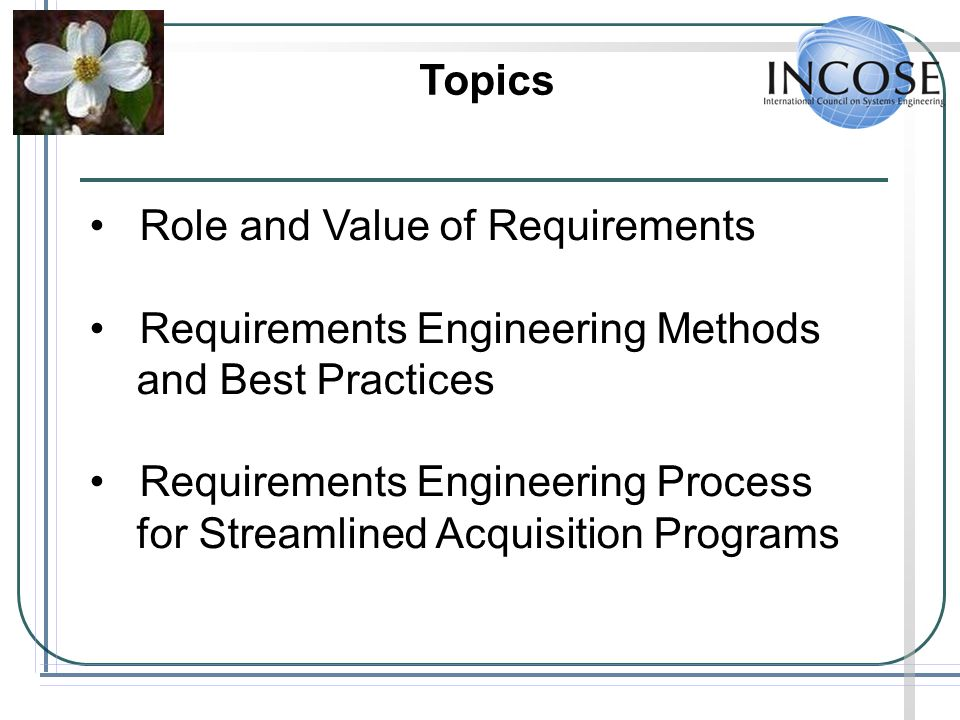 Topics Role and Value of Requirements Requirements Engineering Methods and Best Practices Requirements Engineering Process for Streamlined Acquisition