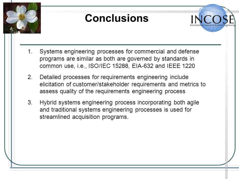 Conclusions 1.Systems engineering processes for commercial and defense programs are similar as both are governed by standards in common use, i.e., ISO