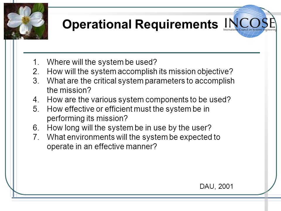Operational Requirements 1.Where will the system be used? 2.How will the system accomplish its mission objective? 3.What are the critical system param