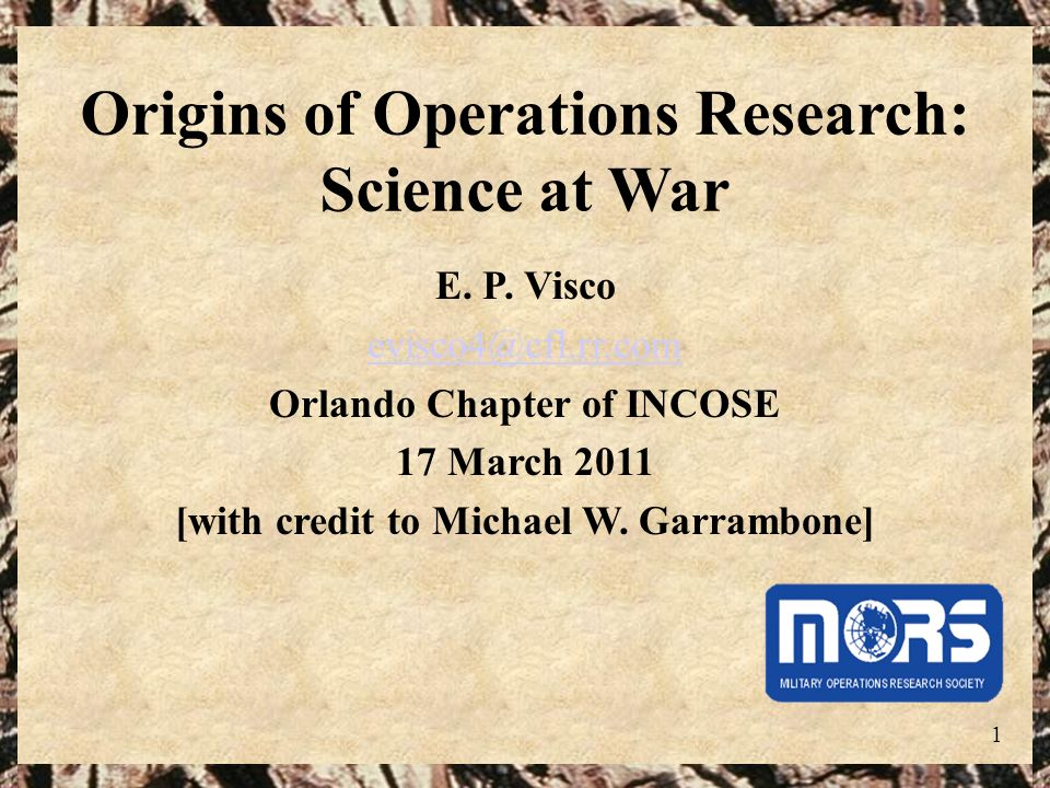 1 Origins of Operations Research: Science at War E. P. Visco evisco4@cfl.rr.com Orlando Chapter of INCOSE 17 March 2011 [with credit to Michael W. Gar