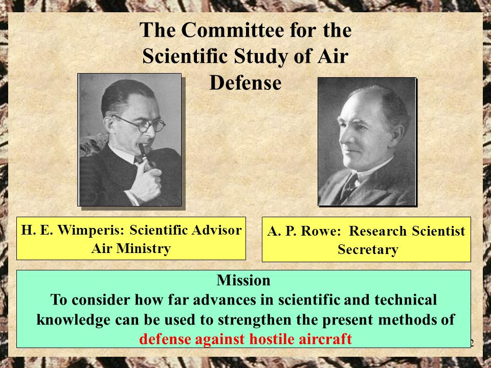 12 H. E. Wimperis: Scientific Advisor Air Ministry The Committee for the Scientific Study of Air Defense Mission To consider how far advances in scien