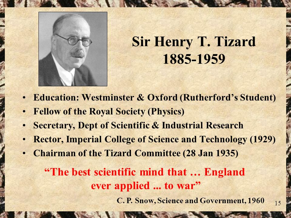15 Sir Henry T. Tizard 1885-1959 Education: Westminster & Oxford (Rutherfords Student) Fellow of the Royal Society (Physics) Secretary, Dept of Scient