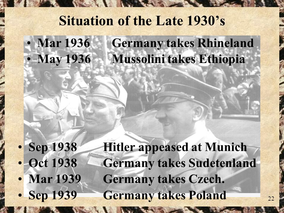 22 Situation of the Late 1930s Mar 1936Germany takes Rhineland May 1936Mussolini takes Ethiopia Sep 1938Hitler appeased at Munich Oct 1938Germany take