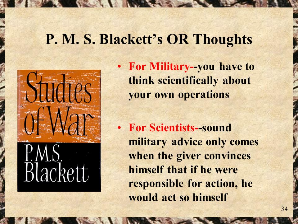 34 P. M. S. Blacketts OR Thoughts For Military--you have to think scientifically about your own operations For Scientists--sound military advice only
