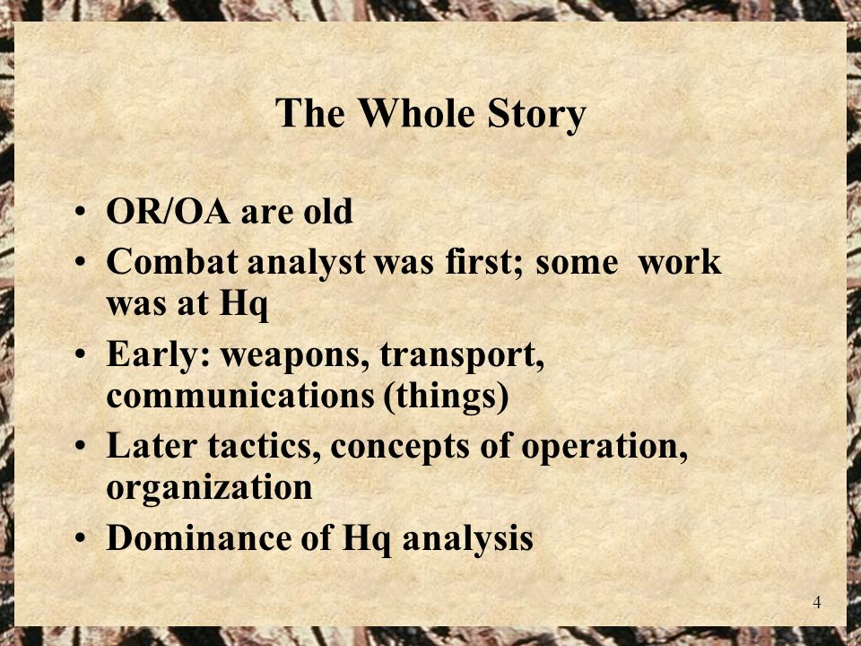 4 The Whole Story OR/OA are old Combat analyst was first; some work was at Hq Early: weapons, transport, communications (things) Later tactics, concep