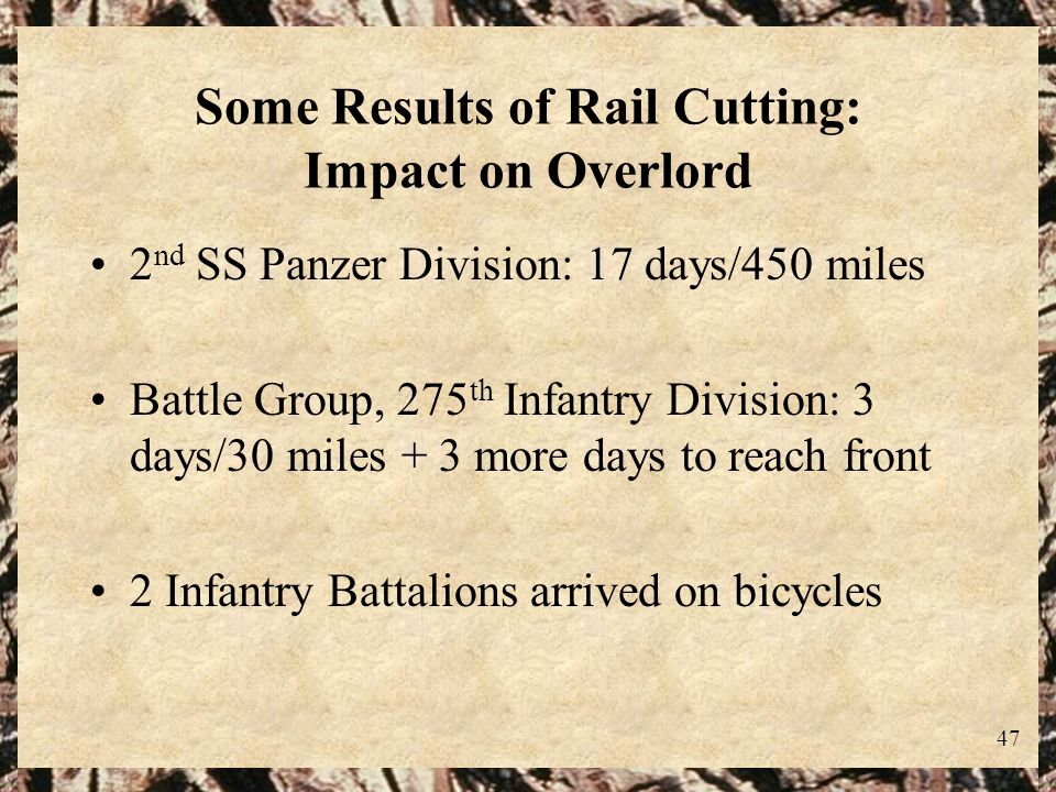 47 Some Results of Rail Cutting: Impact on Overlord 2 nd SS Panzer Division: 17 days/450 miles Battle Group, 275 th Infantry Division: 3 days/30 miles