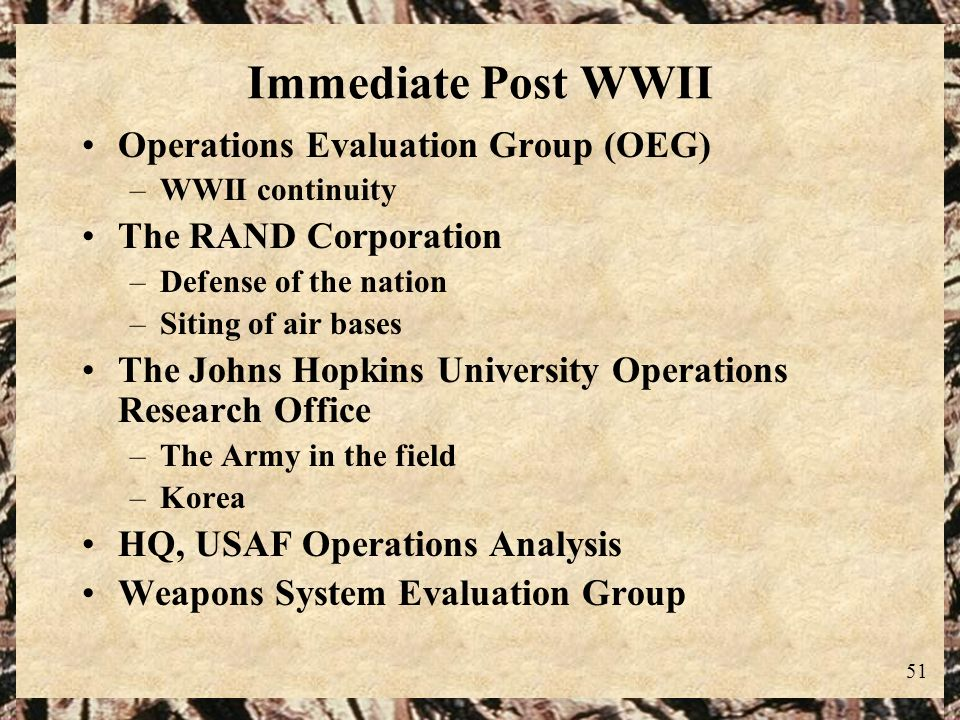 51 Immediate Post WWII Operations Evaluation Group (OEG) –WWII continuity The RAND Corporation –Defense of the nation –Siting of air bases The Johns H