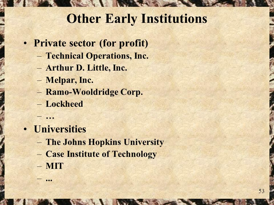 53 Other Early Institutions Private sector (for profit) –Technical Operations, Inc. –Arthur D. Little, Inc. –Melpar, Inc. –Ramo-Wooldridge Corp. –Lock