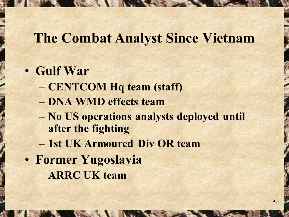 54 The Combat Analyst Since Vietnam Gulf War –CENTCOM Hq team (staff) –DNA WMD effects team –No US operations analysts deployed until after the fighti