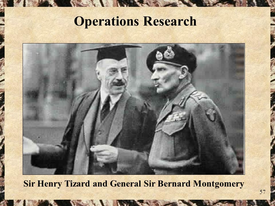 57 Operations Research Sir Henry Tizard and General Sir Bernard Montgomery