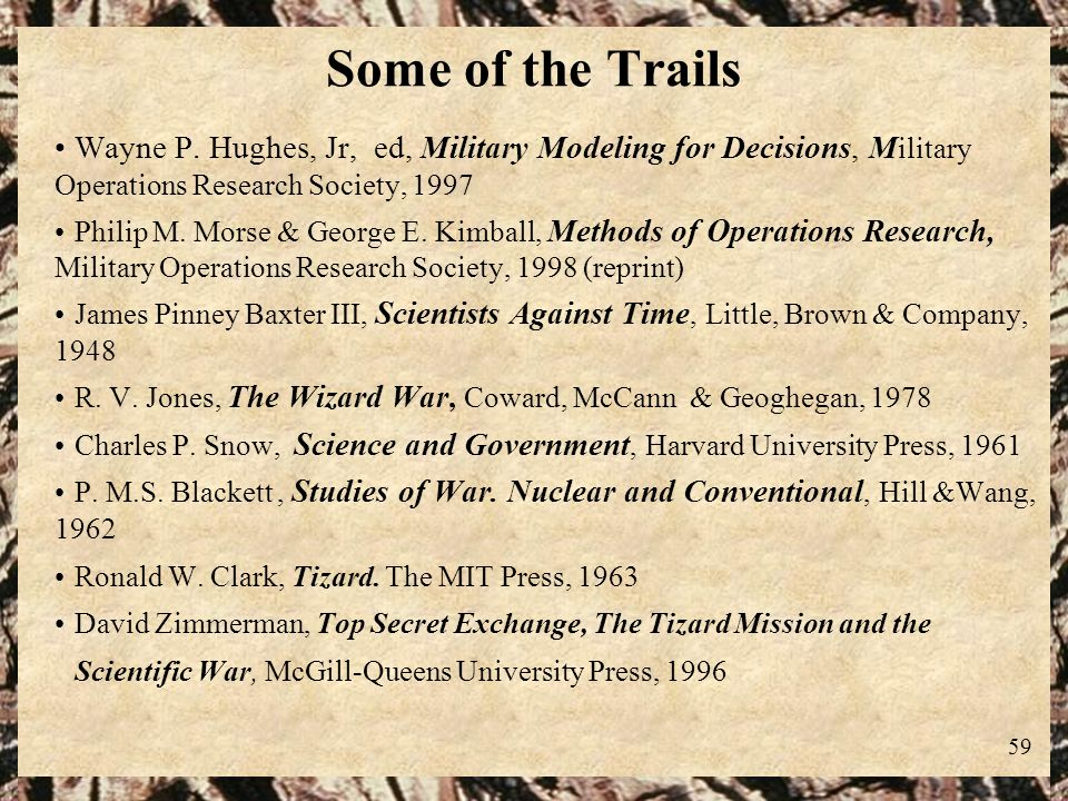 59 Some of the Trails Wayne P. Hughes, Jr, ed, Military Modeling for Decisions, M ilitary Operations Research Society, 1997 Philip M. Morse & George E