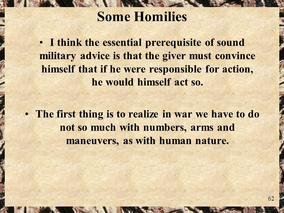 62 Some Homilies I think the essential prerequisite of sound military advice is that the giver must convince himself that if he were responsible for a
