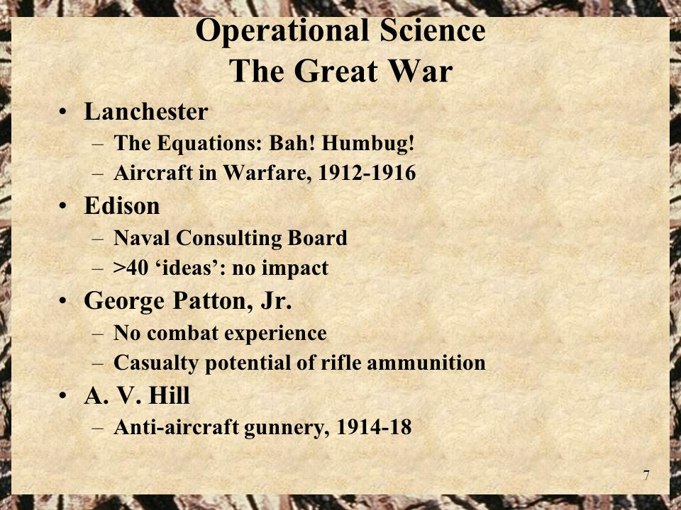 7 Operational Science The Great War Lanchester –The Equations: Bah! Humbug! –Aircraft in Warfare, 1912-1916 Edison –Naval Consulting Board –>40 ideas: