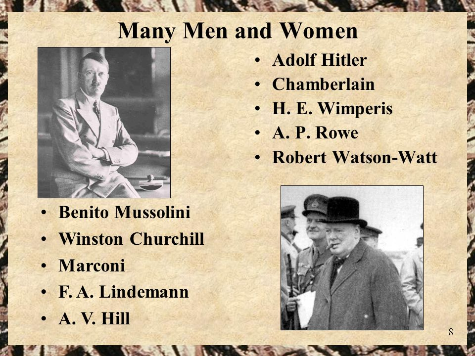 8 Many Men and Women Adolf Hitler Chamberlain H. E. Wimperis A. P. Rowe Robert Watson-Watt Benito Mussolini Winston Churchill Marconi F. A. Lindemann