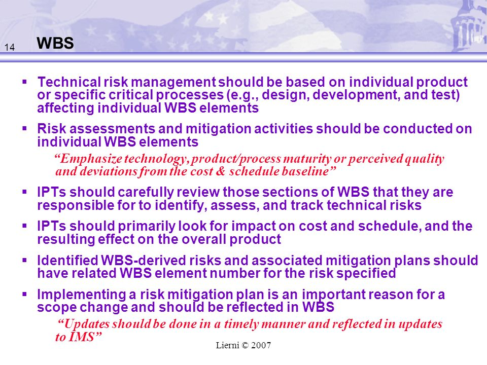 14 Lierni © 2007 WBS Technical risk management should be based on individual product or specific critical processes (e.g., design, development, and test) affecting individual WBS elements Risk assessments and mitigation activities should be conducted on individual WBS elements Emphasize technology, product/process maturity or perceived quality and deviations from the cost & schedule baseline IPTs should carefully review those sections of WBS that they are responsible for to identify, assess, and track technical risks IPTs should primarily look for impact on cost and schedule, and the resulting effect on the overall product Identified WBS-derived risks and associated mitigation plans should have related WBS element number for the risk specified Implementing a risk mitigation plan is an important reason for a scope change and should be reflected in WBS Updates should be done in a timely manner and reflected in updates to IMS
