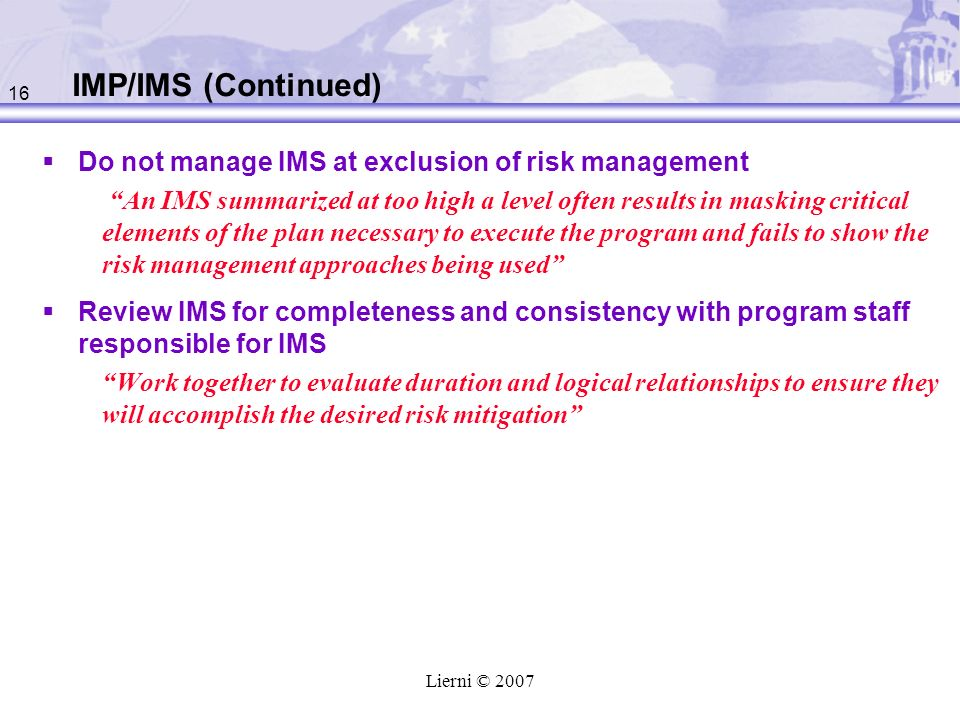 16 Lierni © 2007 IMP/IMS (Continued) Do not manage IMS at exclusion of risk management An IMS summarized at too high a level often results in masking critical elements of the plan necessary to execute the program and fails to show the risk management approaches being used Review IMS for completeness and consistency with program staff responsible for IMS Work together to evaluate duration and logical relationships to ensure they will accomplish the desired risk mitigation