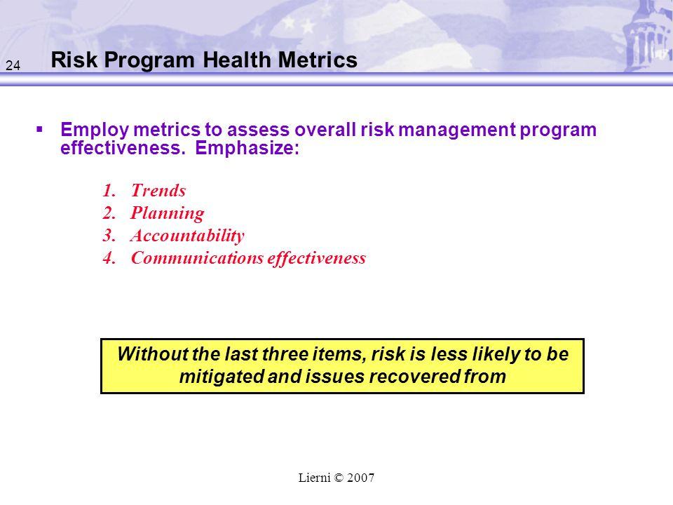 24 Lierni © 2007 Risk Program Health Metrics Employ metrics to assess overall risk management program effectiveness. Emphasize: 1.Trends 2.Planning 3.