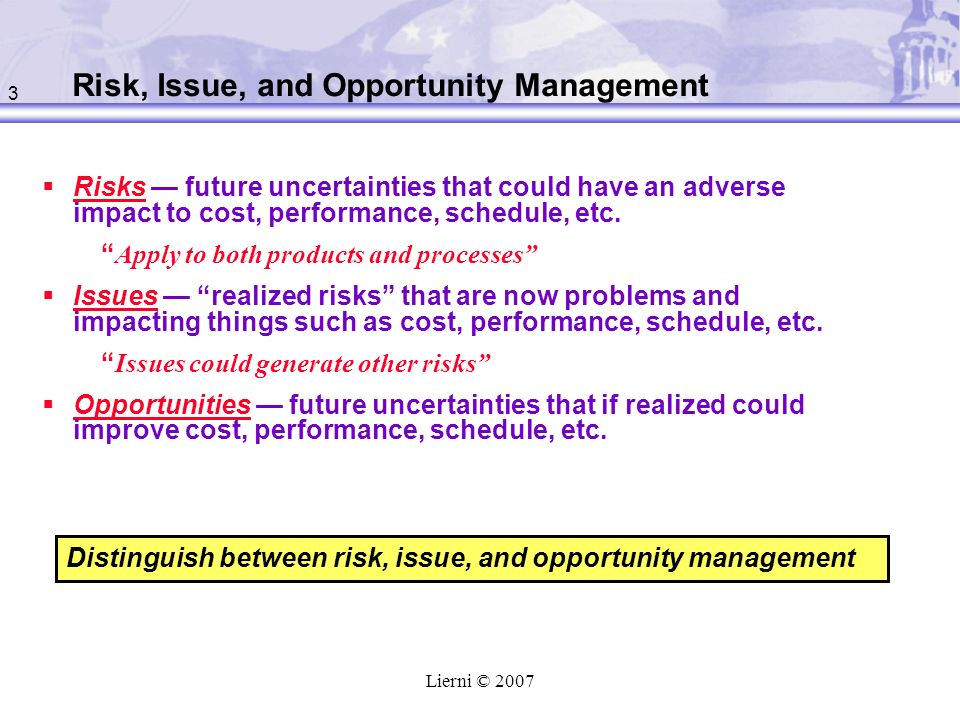 3 Lierni © 2007 Risk, Issue, and Opportunity Management Risks future uncertainties that could have an adverse impact to cost, performance, schedule, etc.