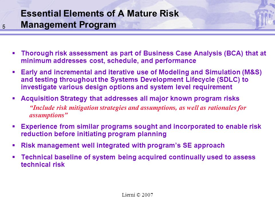 5 Lierni © 2007 Essential Elements of A Mature Risk Management Program Thorough risk assessment as part of Business Case Analysis (BCA) that at minimum addresses cost, schedule, and performance Early and incremental and iterative use of Modeling and Simulation (M&S) and testing throughout the Systems Development Lifecycle (SDLC) to investigate various design options and system level requirement Acquisition Strategy that addresses all major known program risks Include risk mitigation strategies and assumptions, as well as rationales for assumptions Experience from similar programs sought and incorporated to enable risk reduction before initiating program planning Risk management well integrated with programs SE approach Technical baseline of system being acquired continually used to assess technical risk