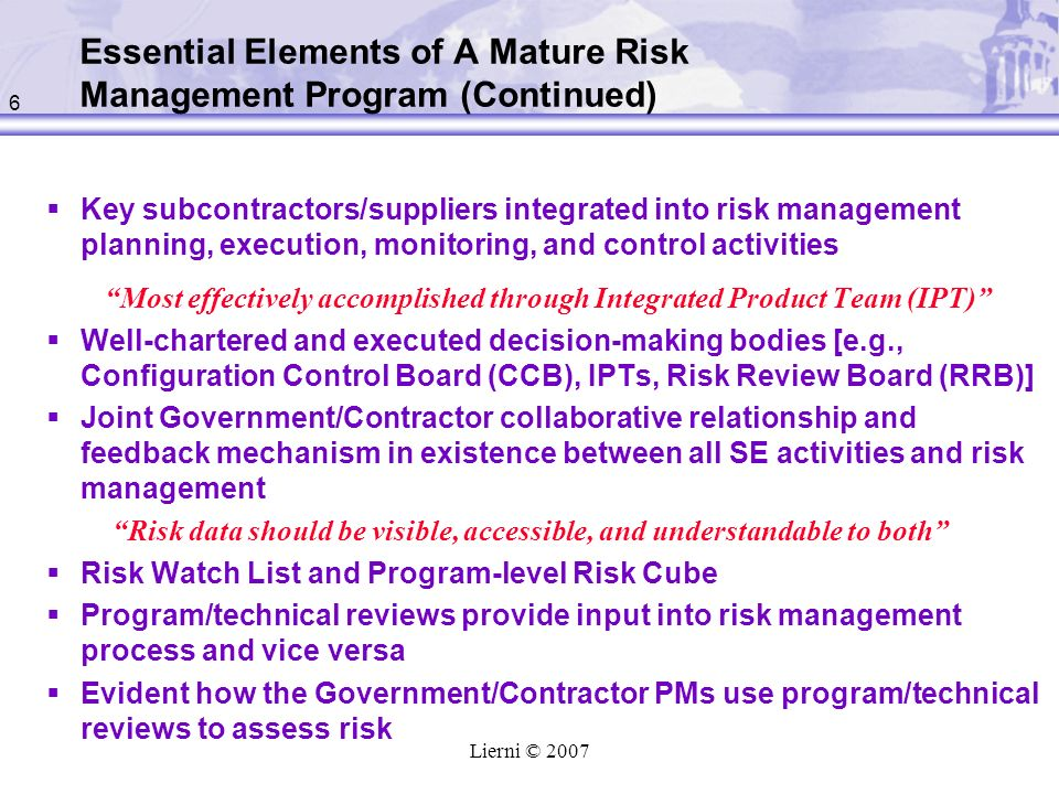 6 Lierni © 2007 Key subcontractors/suppliers integrated into risk management planning, execution, monitoring, and control activities Most effectively accomplished through Integrated Product Team (IPT) Well-chartered and executed decision-making bodies [e.g., Configuration Control Board (CCB), IPTs, Risk Review Board (RRB)] Joint Government/Contractor collaborative relationship and feedback mechanism in existence between all SE activities and risk management Risk data should be visible, accessible, and understandable to both Risk Watch List and Program-level Risk Cube Program/technical reviews provide input into risk management process and vice versa Evident how the Government/Contractor PMs use program/technical reviews to assess risk Essential Elements of A Mature Risk Management Program (Continued)