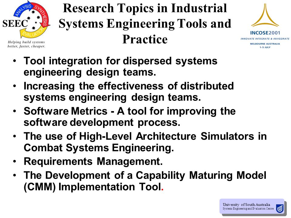 University of South Australia Systems Engineering and Evaluation Centre University of South Australia Systems Engineering and Evaluation Centre Research Topics in Systems Engineering The Identification of System Engineering elements to Facilitate Data Sharing and Reuse.