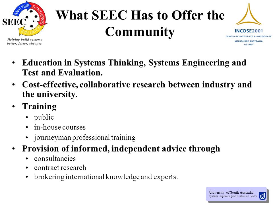 University of South Australia Systems Engineering and Evaluation Centre University of South Australia Systems Engineering and Evaluation Centre What SEEC Has to Offer the Community Education in Systems Thinking, Systems Engineering and Test and Evaluation.