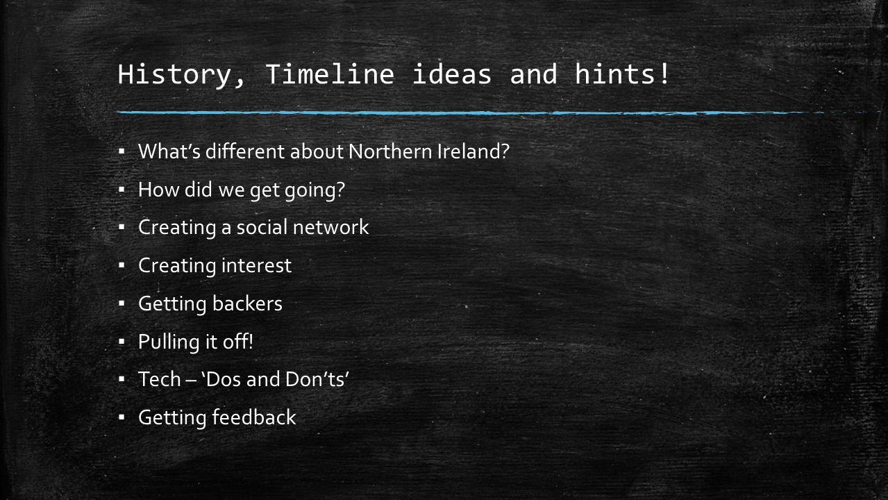 History, Timeline ideas and hints! Whats different about Northern Ireland? How did we get going? Creating a social network Creating interest Getting b