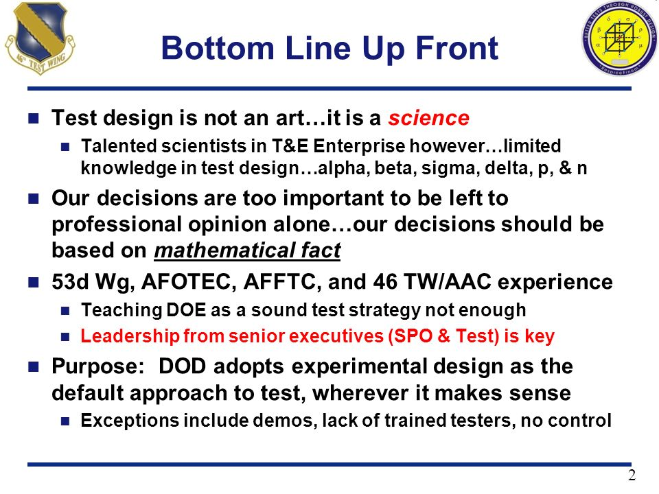 2 Bottom Line Up Front Test design is not an art…it is a science Talented scientists in T&E Enterprise however…limited knowledge in test design…alpha,